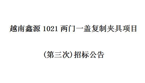 越南鑫源1021两门一盖复制夹具项目 (第三次)招标公告